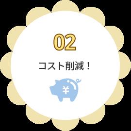 02 コスト削減!